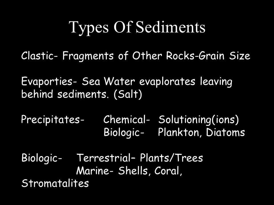 Types Of Sediments Clastic- Fragments of Other Rocks-Grain Size Evaporties- Sea Water evaplorates leaving behind sediments. (Salt) Precipitates- Chemi