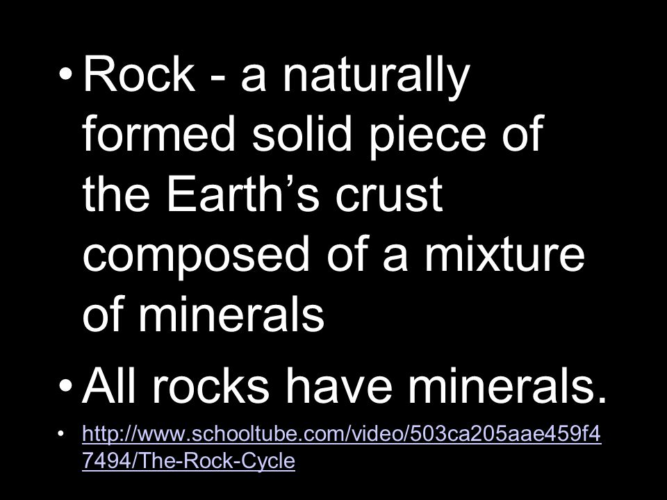 Rock - a naturally formed solid piece of the Earth's crust composed of a mixture of minerals All rocks have minerals.