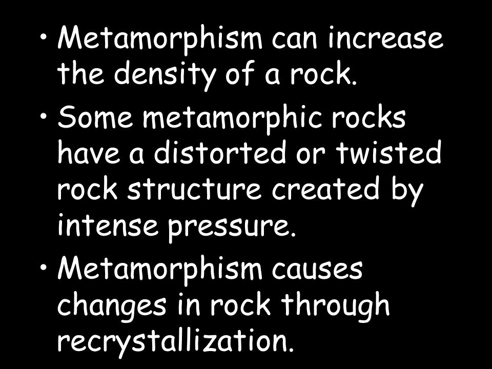 Metamorphism can increase the density of a rock. Some metamorphic rocks have a distorted or twisted rock structure created by intense pressure. Metamo