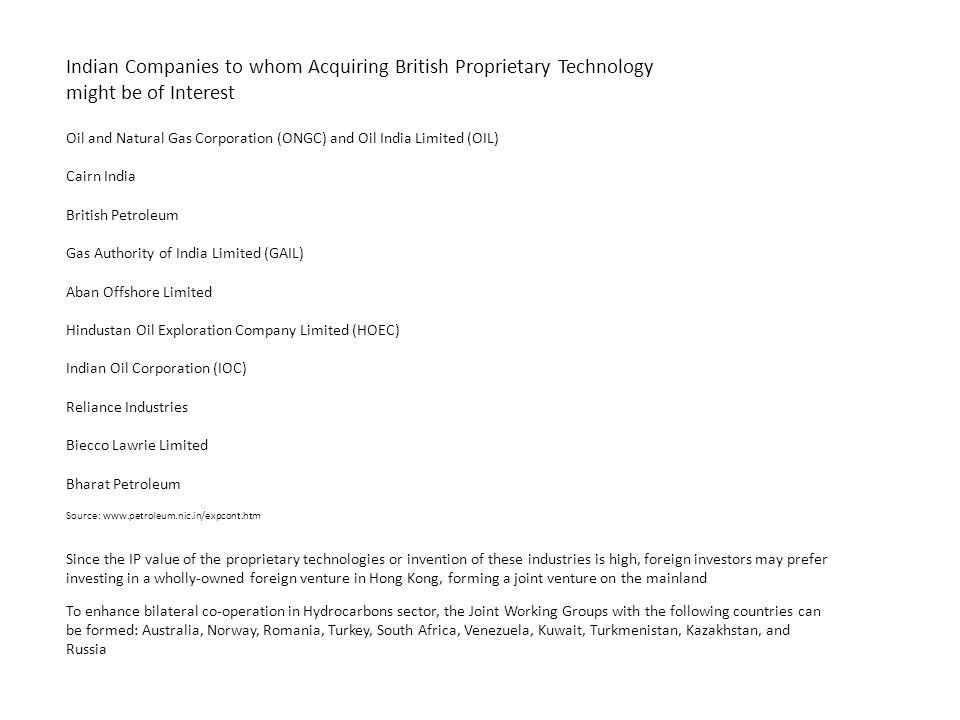 Indian Companies to whom Acquiring British Proprietary Technology might be of Interest Oil and Natural Gas Corporation (ONGC) and Oil India Limited (OIL) Cairn India British Petroleum Gas Authority of India Limited (GAIL) Aban Offshore Limited Hindustan Oil Exploration Company Limited (HOEC) Indian Oil Corporation (IOC) Reliance Industries Biecco Lawrie Limited Bharat Petroleum Since the IP value of the proprietary technologies or invention of these industries is high, foreign investors may prefer investing in a wholly-owned foreign venture in Hong Kong, forming a joint venture on the mainland To enhance bilateral co-operation in Hydrocarbons sector, the Joint Working Groups with the following countries can be formed: Australia, Norway, Romania, Turkey, South Africa, Venezuela, Kuwait, Turkmenistan, Kazakhstan, and Russia Source: www.petroleum.nic.in/expcont.htm