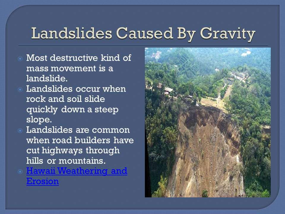  Gravity is the force that moves rock and other materials downhill.  Mass movement of rocks or sediments can be fast or slow.  The different type o