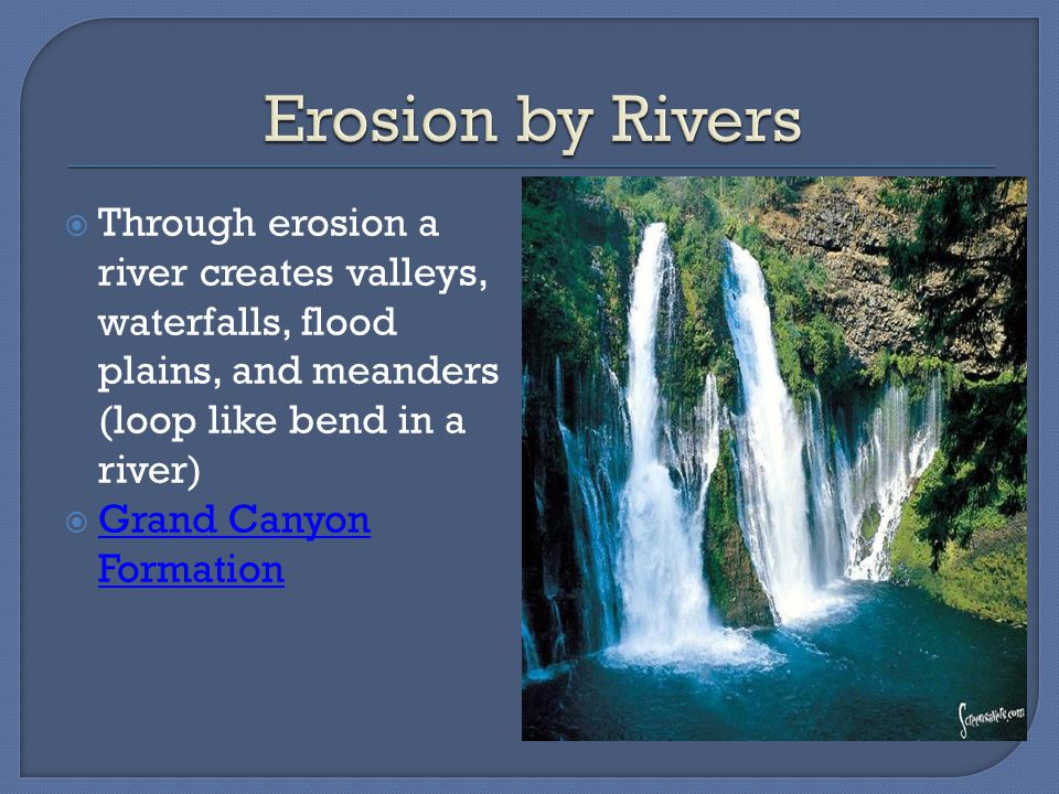  Through erosion a river creates valleys, waterfalls, flood plains, and meanders (loop like bend in a river)  Grand Canyon Formation Grand Canyon Formation