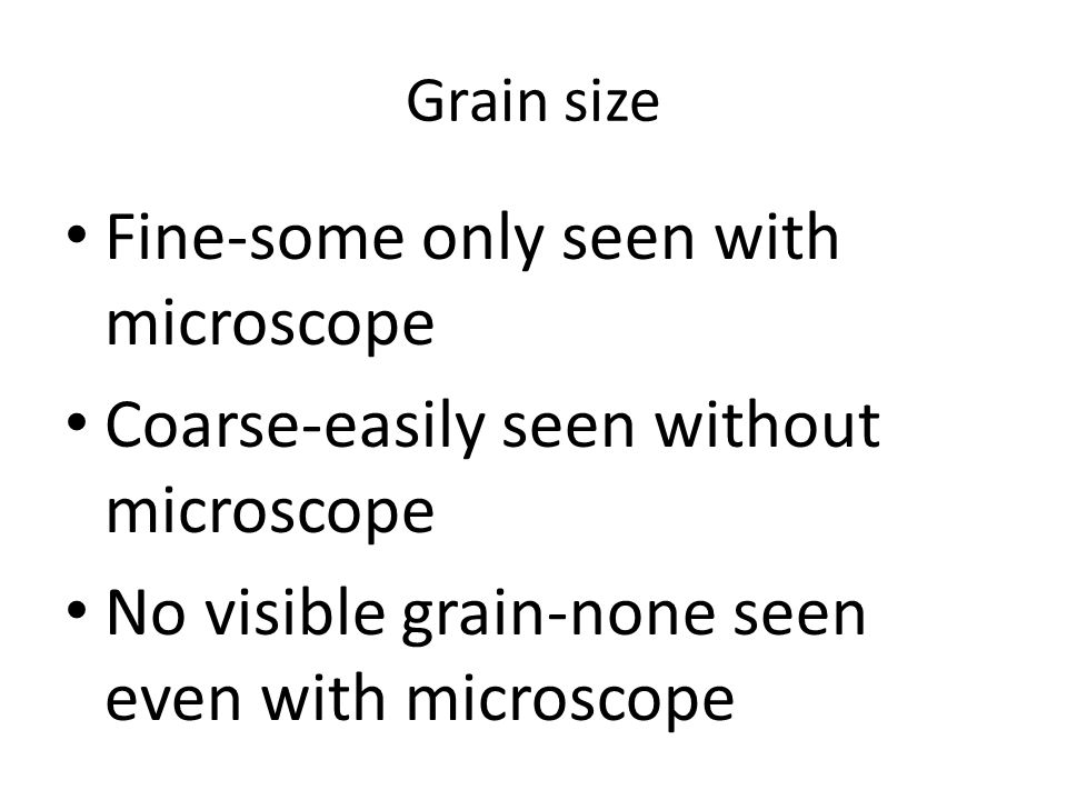 Grain size Fine-some only seen with microscope Coarse-easily seen without microscope No visible grain-none seen even with microscope