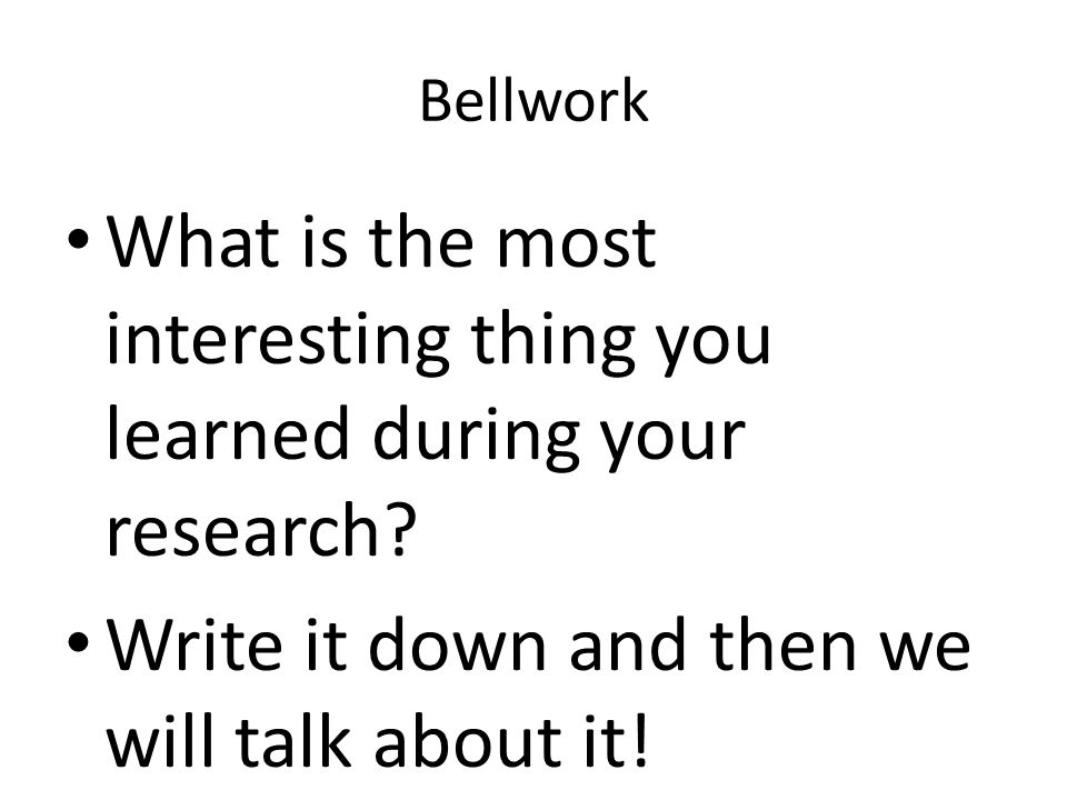 Bellwork What is the most interesting thing you learned during your research? Write it down and then we will talk about it!
