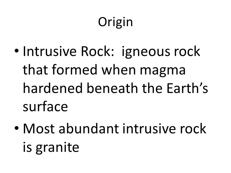 Origin Intrusive Rock: igneous rock that formed when magma hardened beneath the Earth's surface Most abundant intrusive rock is granite