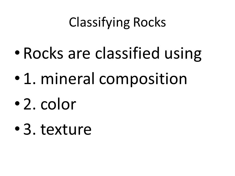 Classifying Rocks Rocks are classified using 1. mineral composition 2. color 3. texture