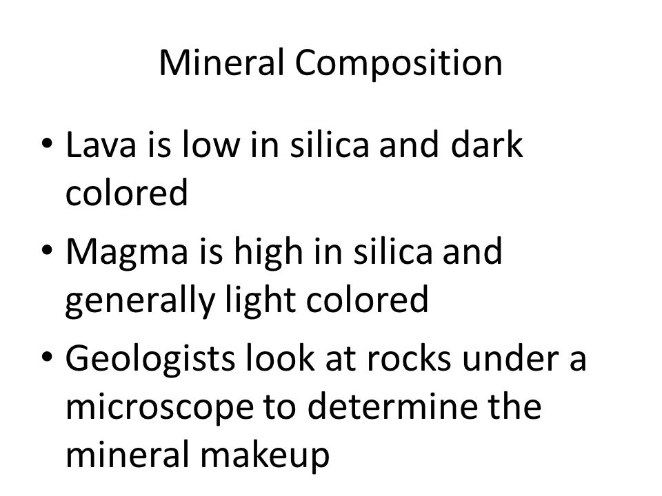 Mineral Composition Lava is low in silica and dark colored Magma is high in silica and generally light colored Geologists look at rocks under a micros