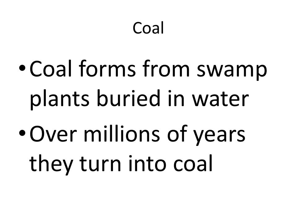 Coal Coal forms from swamp plants buried in water Over millions of years they turn into coal