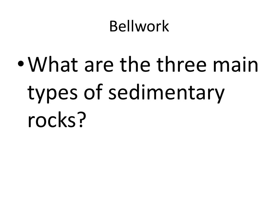 Bellwork What are the three main types of sedimentary rocks?