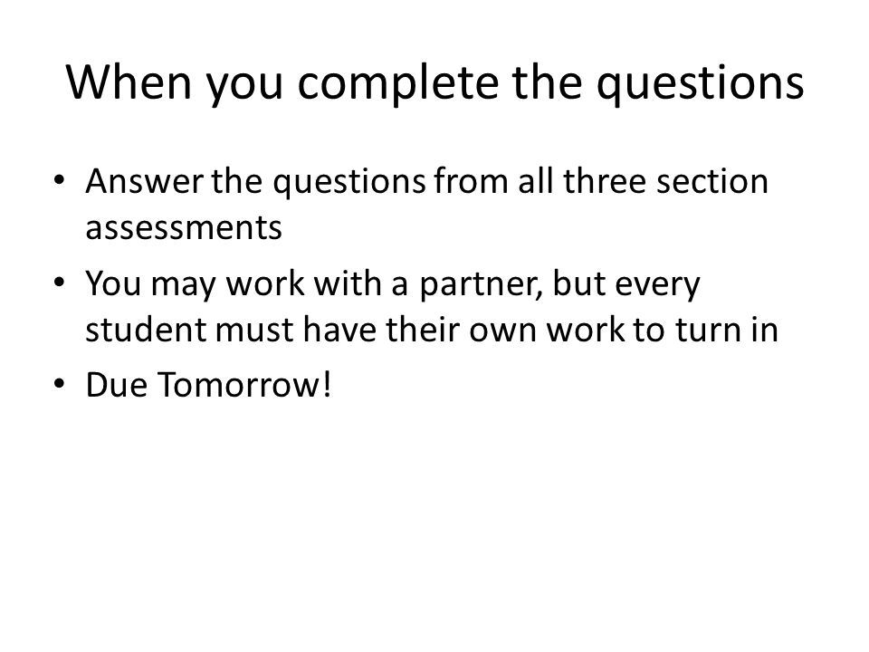 When you complete the questions Answer the questions from all three section assessments You may work with a partner, but every student must have their