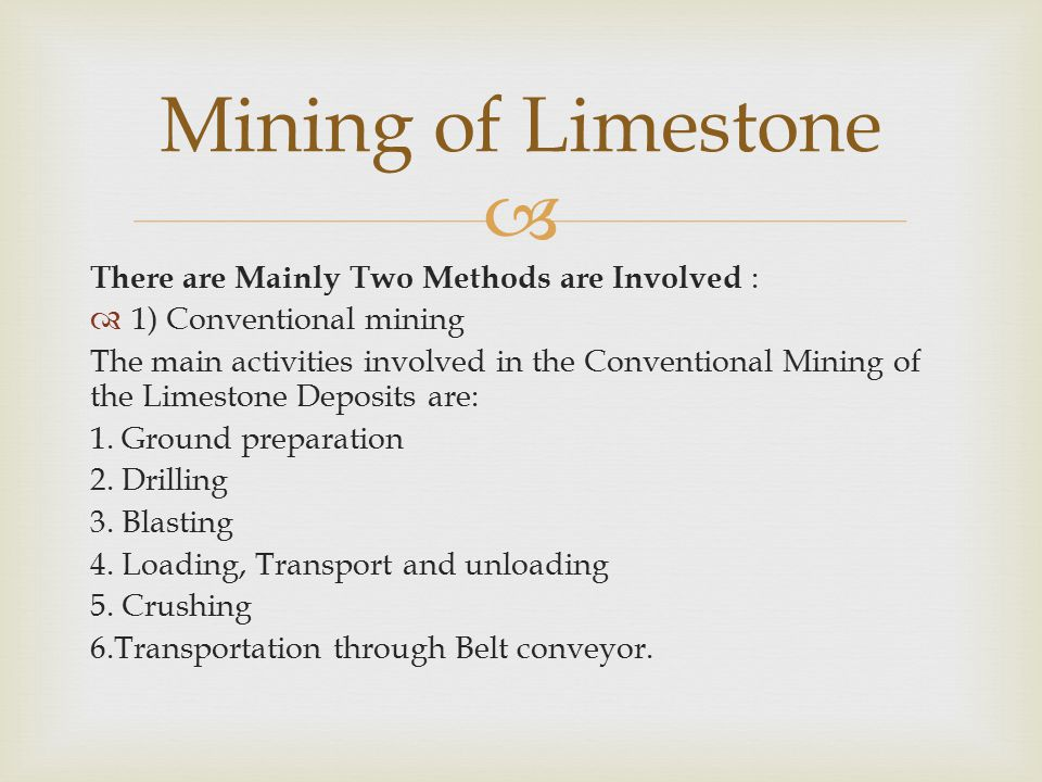  There are Mainly Two Methods are Involved :  1) Conventional mining The main activities involved in the Conventional Mining of the Limestone Deposits are: 1.