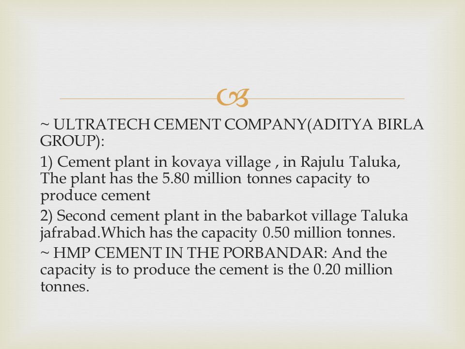  ~ ULTRATECH CEMENT COMPANY(ADITYA BIRLA GROUP): 1) Cement plant in kovaya village, in Rajulu Taluka, The plant has the 5.80 million tonnes capacity to produce cement 2) Second cement plant in the babarkot village Taluka jafrabad.Which has the capacity 0.50 million tonnes.