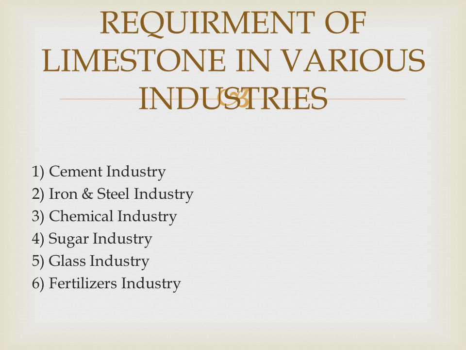  1) Cement Industry 2) Iron & Steel Industry 3) Chemical Industry 4) Sugar Industry 5) Glass Industry 6) Fertilizers Industry REQUIRMENT OF LIMESTONE IN VARIOUS INDUSTRIES