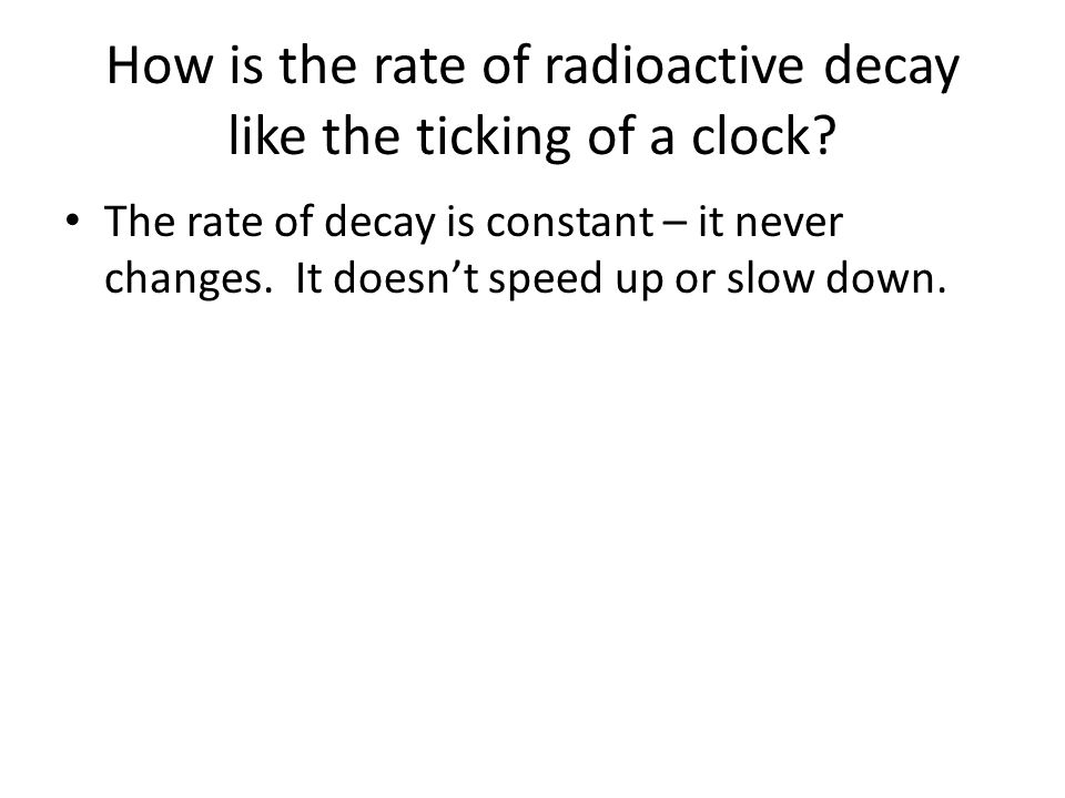 How is the rate of radioactive decay like the ticking of a clock? The rate of decay is constant – it never changes. It doesn't speed up or slow down.