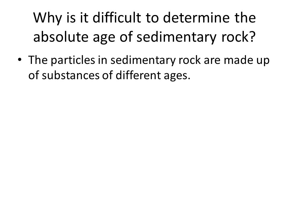 Why is it difficult to determine the absolute age of sedimentary rock? The particles in sedimentary rock are made up of substances of different ages.