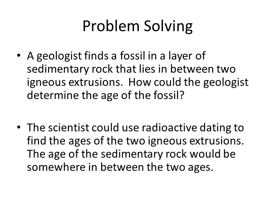 Problem Solving A geologist finds a fossil in a layer of sedimentary rock that lies in between two igneous extrusions. How could the geologist determi