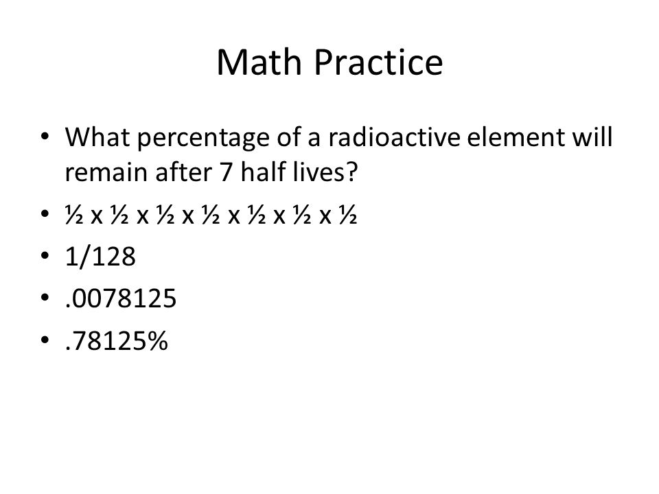 Math Practice What percentage of a radioactive element will remain after 7 half lives? ½ x ½ x ½ x ½ x ½ x ½ x ½ 1/128.0078125.78125%