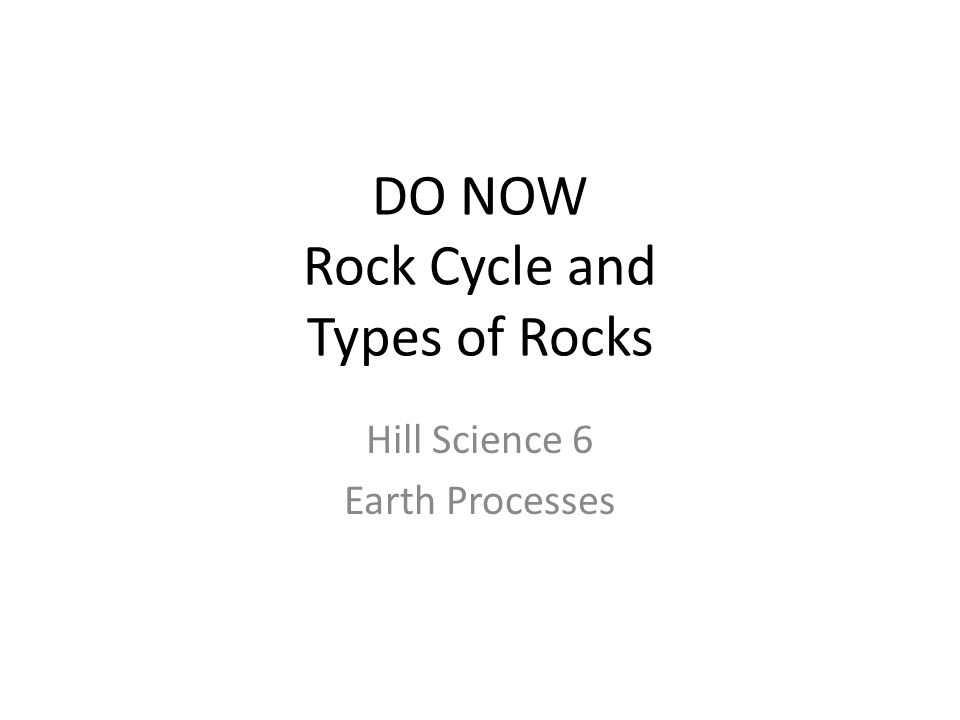 DO NOW Rock Cycle and Types of Rocks Hill Science 6 Earth Processes