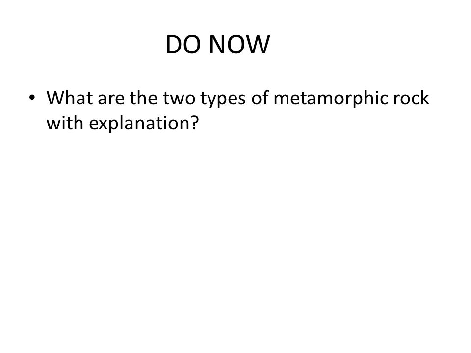 DO NOW What are the two types of metamorphic rock with explanation?