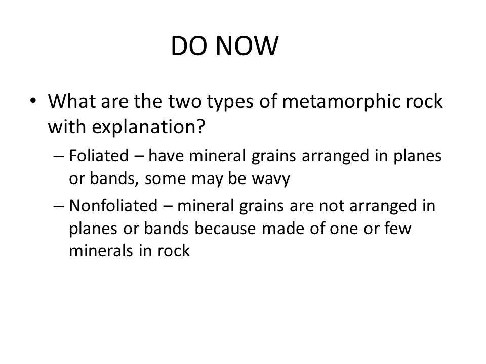 DO NOW What are the two types of metamorphic rock with explanation.