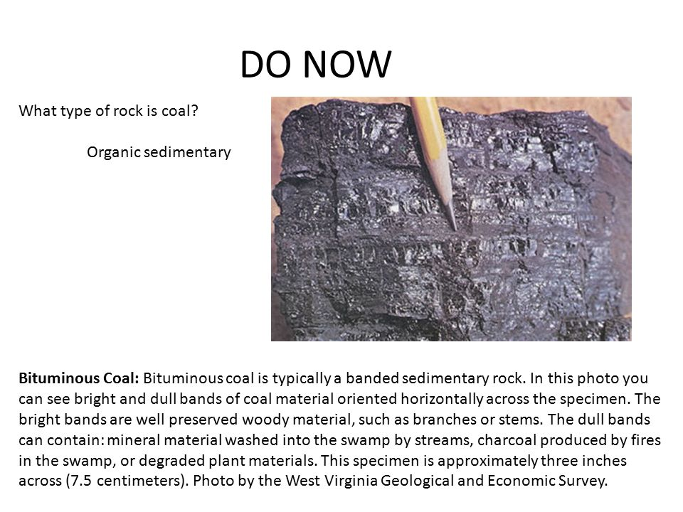 DO NOW Bituminous Coal: Bituminous coal is typically a banded sedimentary rock.