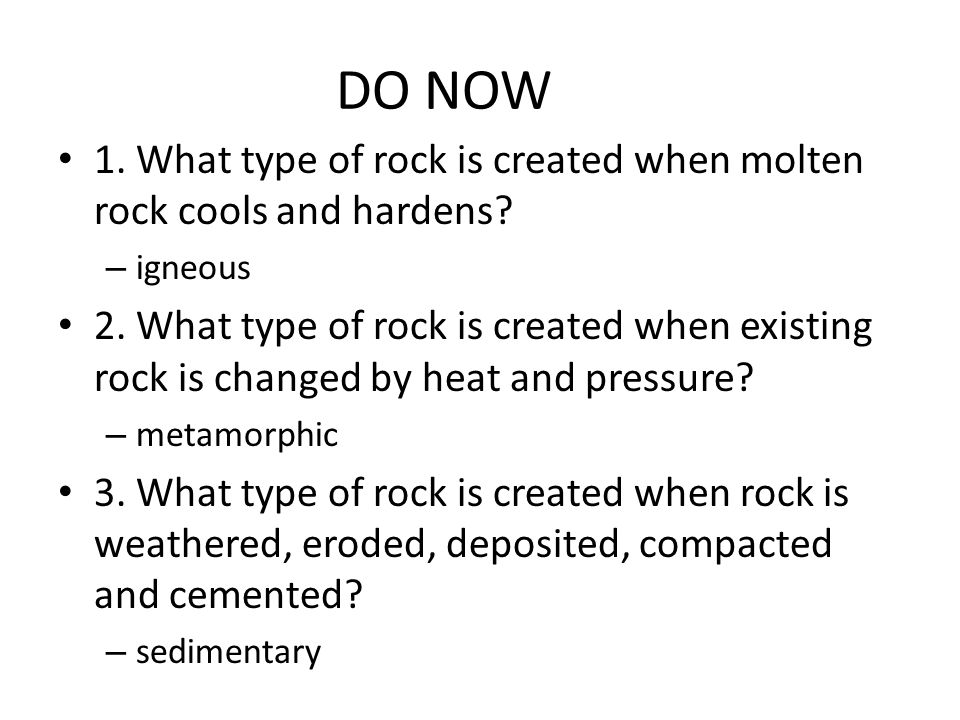 DO NOW 1.What type of rock is created when molten rock cools and hardens.