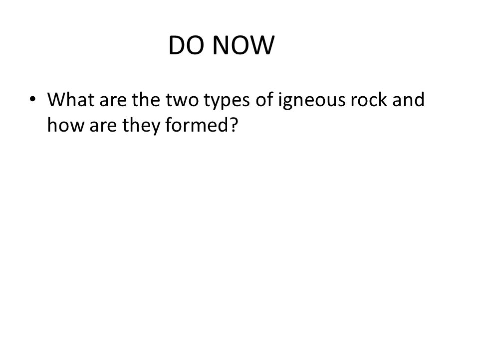 DO NOW What are the two types of igneous rock and how are they formed?