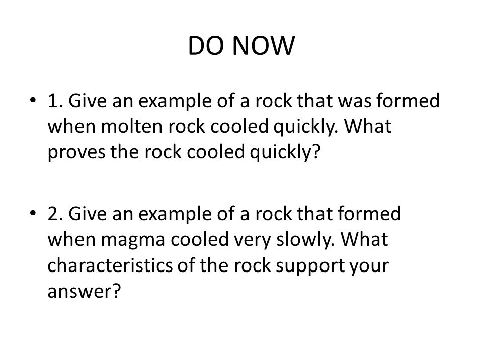 DO NOW 1.Give an example of a rock that was formed when molten rock cooled quickly.