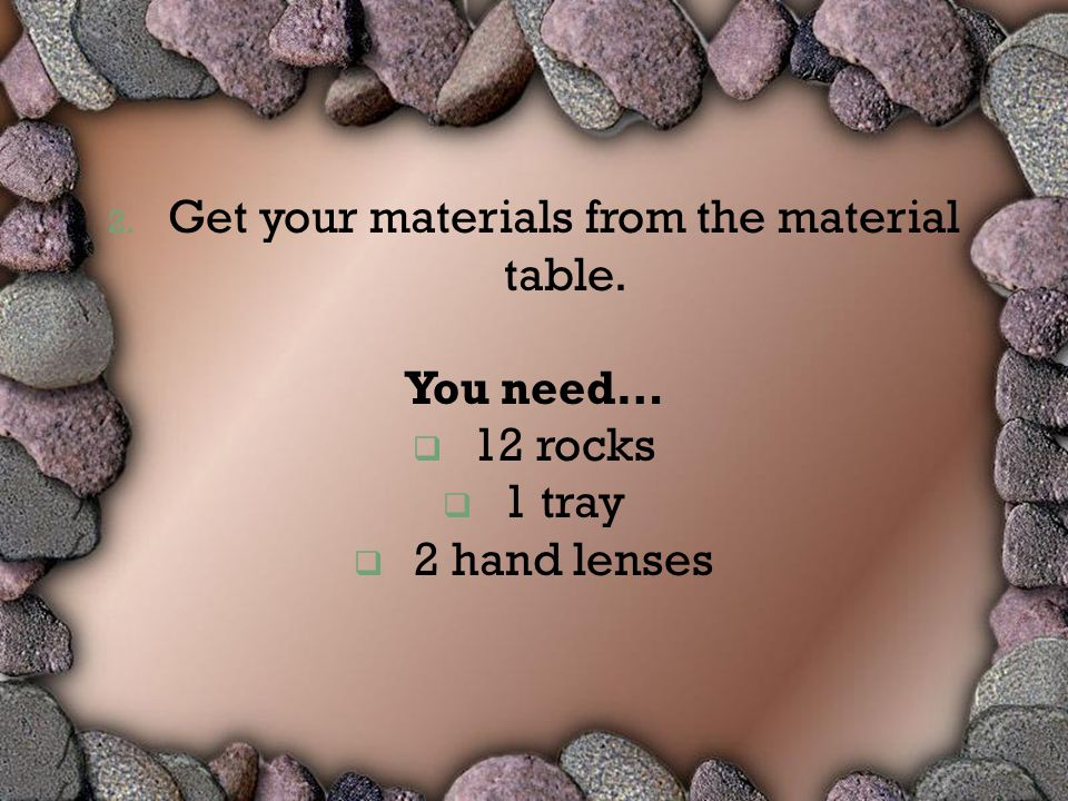 2. Get your materials from the material table. You need…  12 rocks  1 tray  2 hand lenses