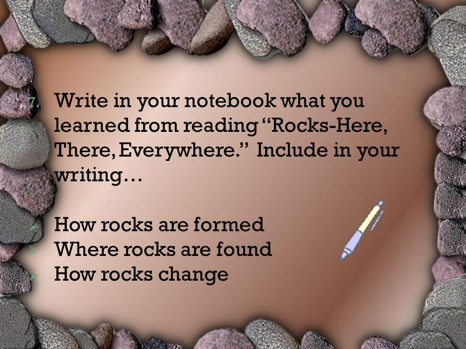 "7. Write in your notebook what you learned from reading ""Rocks-Here, There, Everywhere."" Include in your writing…  How rocks are formed  Where rocks"