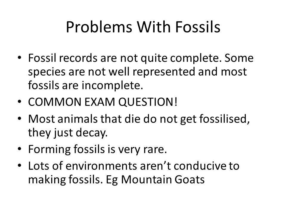 Problems With Fossils Fossil records are not quite complete. Some species are not well represented and most fossils are incomplete. COMMON EXAM QUESTI