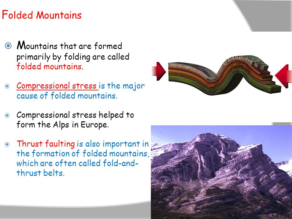 F olded Mountains  M ountains that are formed primarily by folding are called folded mountains.  Compressional stress is the major cause of folded m