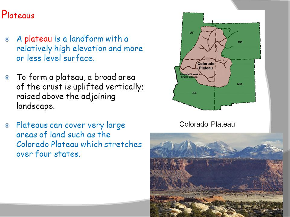 P lateaus  A plateau is a landform with a relatively high elevation and more or less level surface.  To form a plateau, a broad area of the crust is