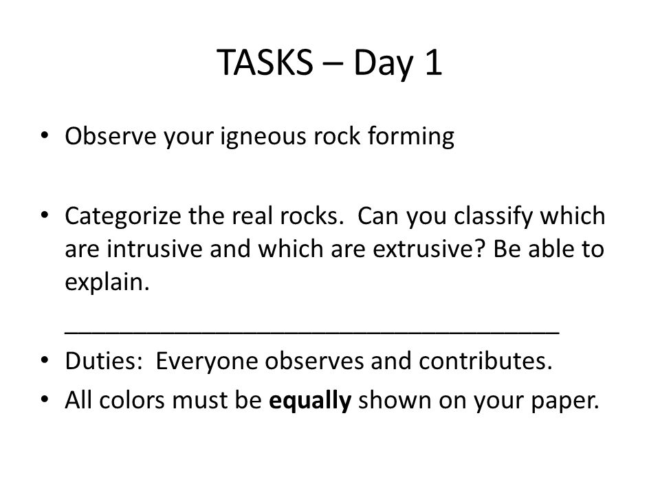 TASKS – Day 1 Observe your igneous rock forming Categorize the real rocks.