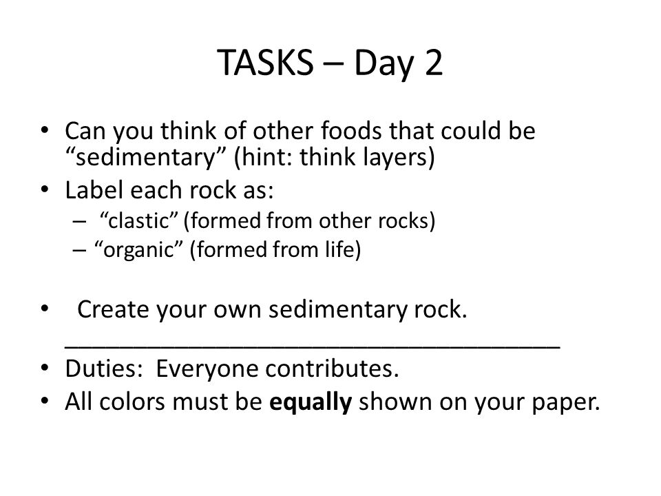 TASKS – Day 2 Can you think of other foods that could be sedimentary (hint: think layers) Label each rock as: – clastic (formed from other rocks) – organic (formed from life) Create your own sedimentary rock.