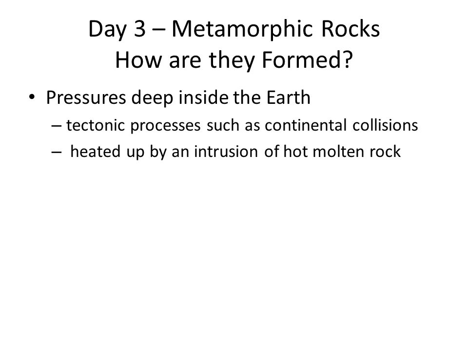 Day 3 – Metamorphic Rocks How are they Formed.