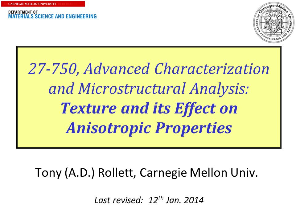 1 27-750, Advanced Characterization and Microstructural Analysis: Texture and its Effect on Anisotropic Properties Tony (A.D.) Rollett, Carnegie Mello