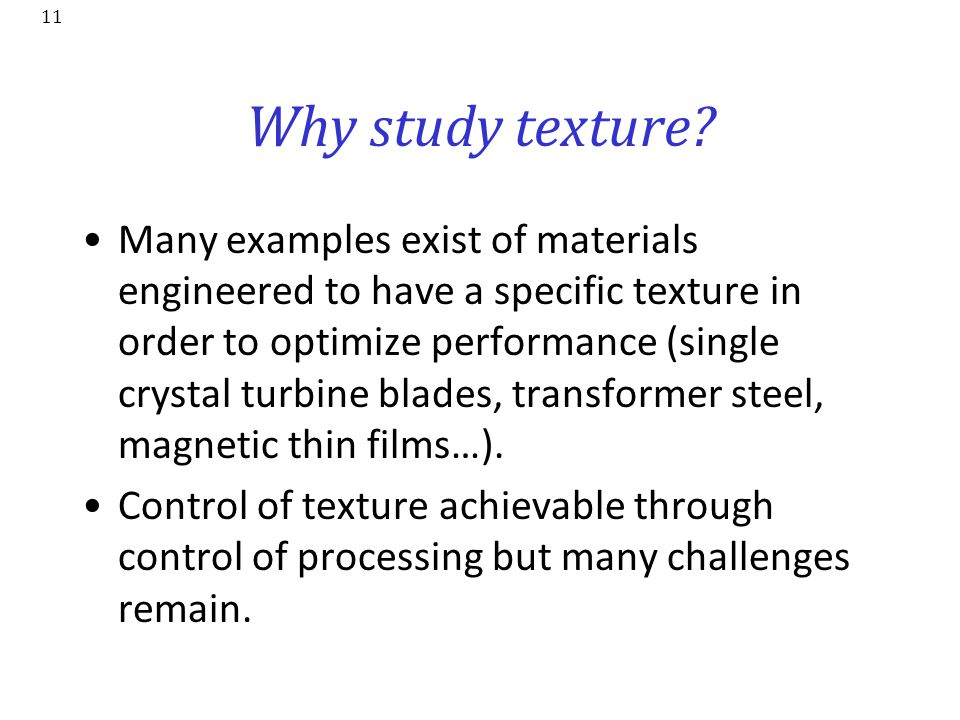 11 Why study texture? Many examples exist of materials engineered to have a specific texture in order to optimize performance (single crystal turbine