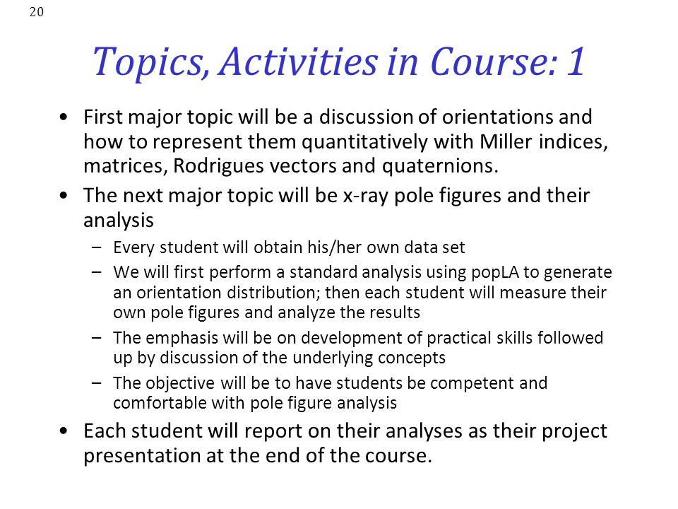 20 Topics, Activities in Course: 1 First major topic will be a discussion of orientations and how to represent them quantitatively with Miller indices