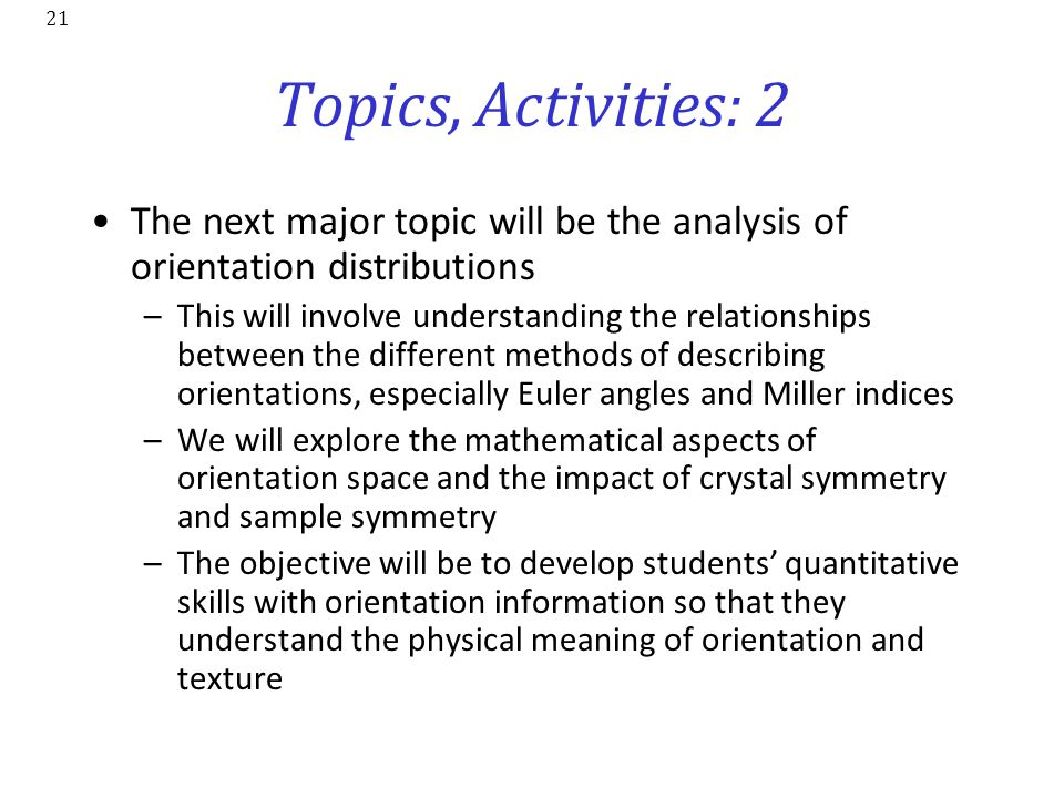 21 Topics, Activities: 2 The next major topic will be the analysis of orientation distributions –This will involve understanding the relationships bet