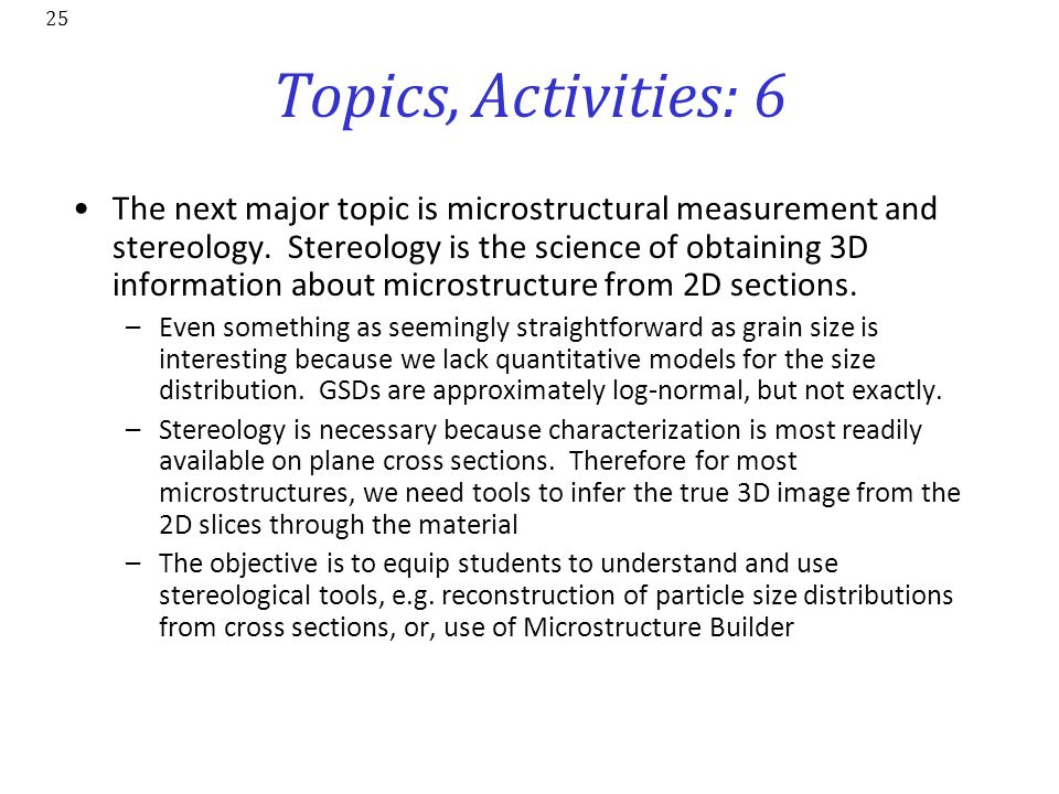 25 Topics, Activities: 6 The next major topic is microstructural measurement and stereology. Stereology is the science of obtaining 3D information abo