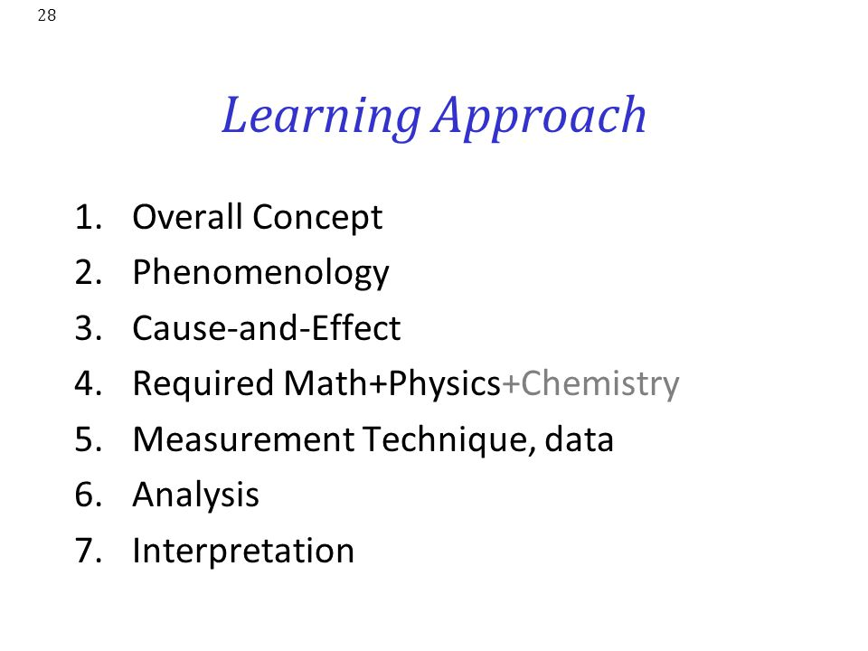 28 Learning Approach 1.Overall Concept 2.Phenomenology 3.Cause-and-Effect 4.Required Math+Physics+Chemistry 5.Measurement Technique, data 6.Analysis 7