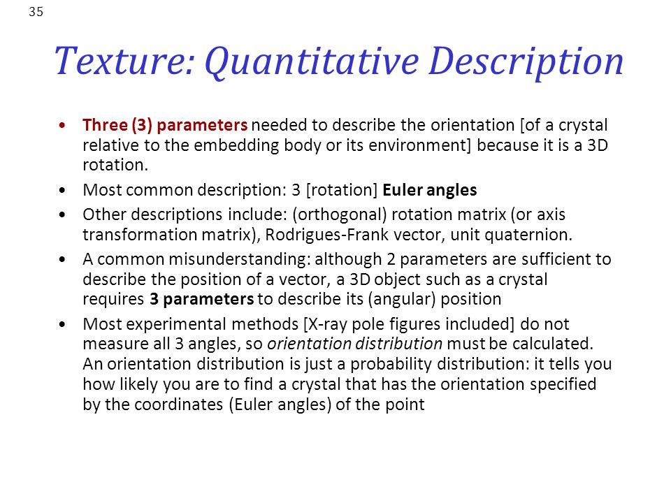 35 Texture: Quantitative Description Three (3) parameters needed to describe the orientation [of a crystal relative to the embedding body or its envir