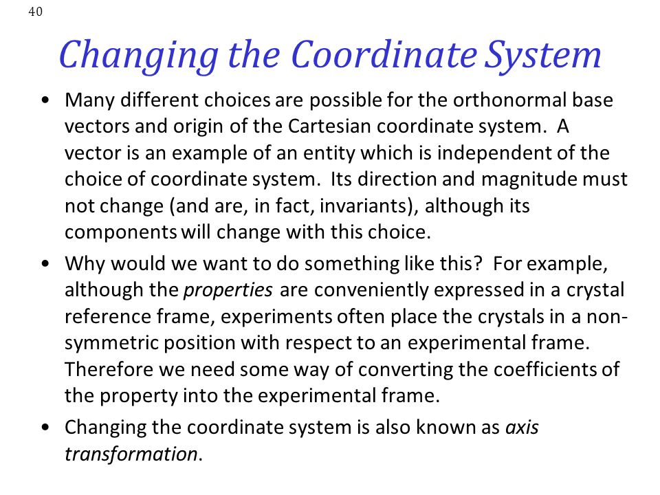 40 Changing the Coordinate System Many different choices are possible for the orthonormal base vectors and origin of the Cartesian coordinate system.