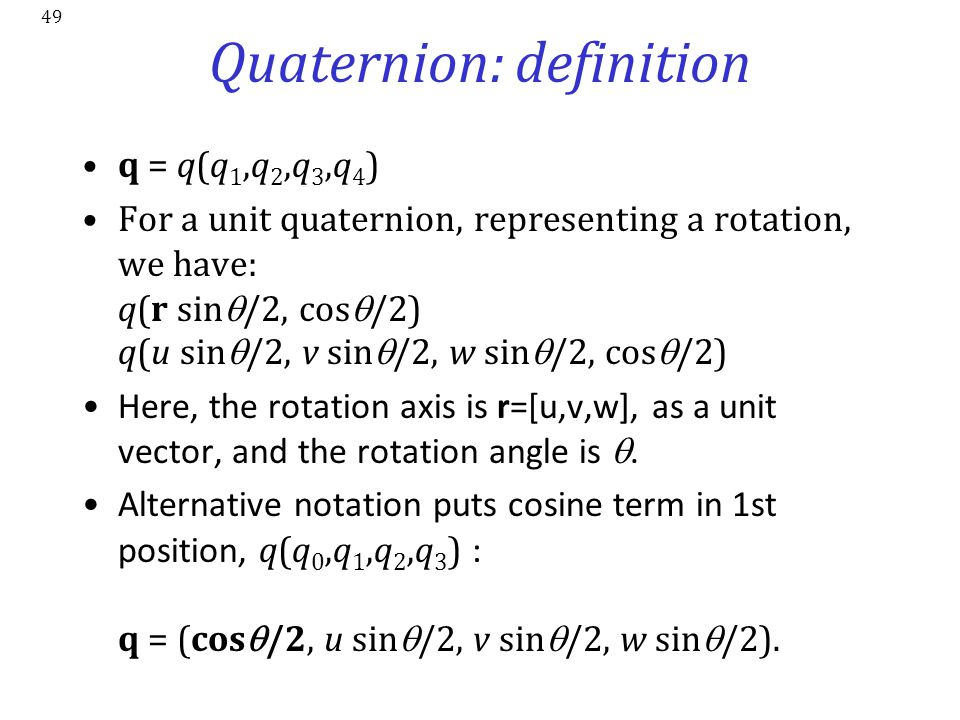 49 Quaternion: definition q = q(q 1,q 2,q 3,q 4 ) For a unit quaternion, representing a rotation, we have: q(r sin  /2, cos  /2) q(u sin  /2, v sin
