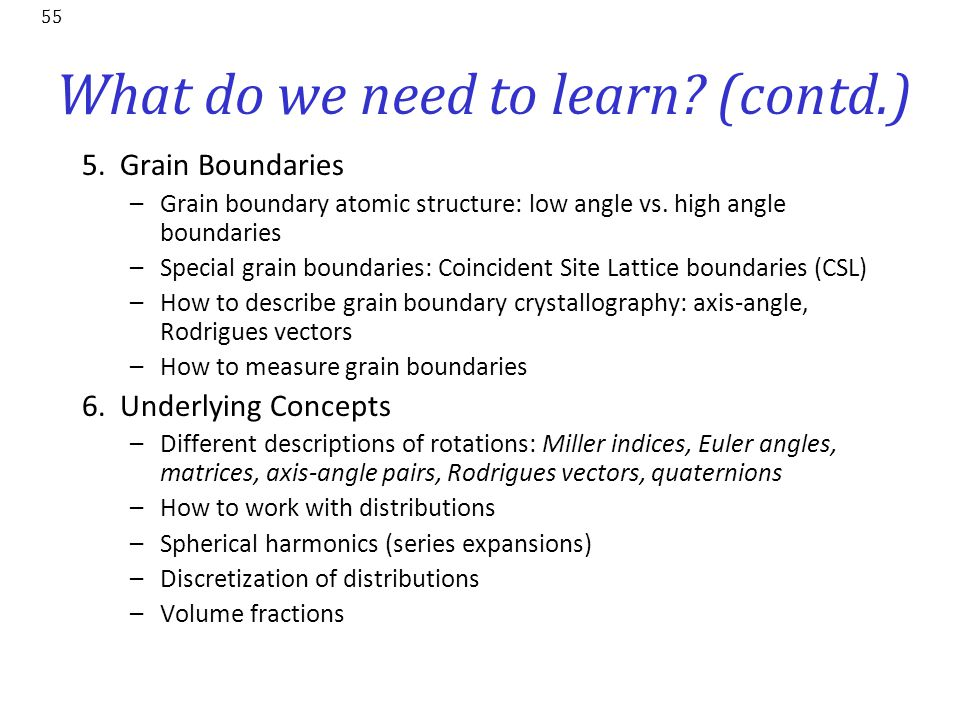 55 What do we need to learn? (contd.) 5. Grain Boundaries –Grain boundary atomic structure: low angle vs. high angle boundaries –Special grain boundar