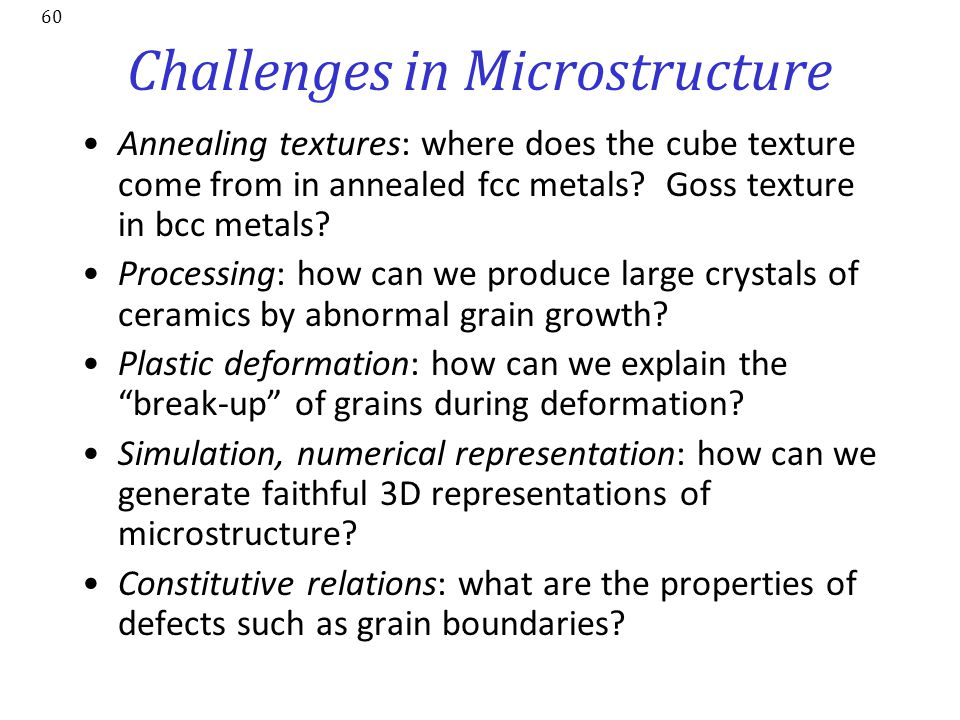 60 Challenges in Microstructure Annealing textures: where does the cube texture come from in annealed fcc metals? Goss texture in bcc metals? Processi