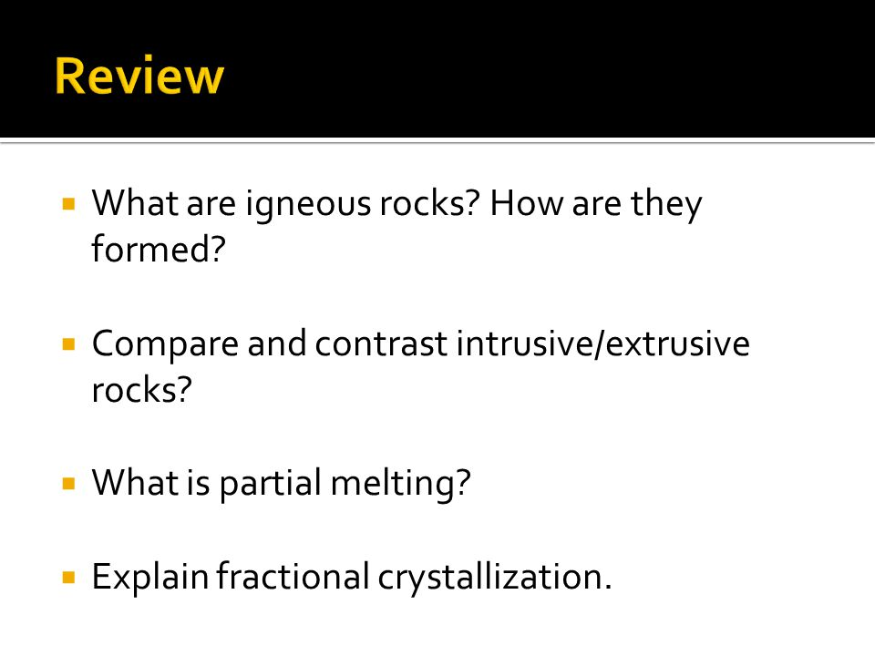  What are igneous rocks. How are they formed.  Compare and contrast intrusive/extrusive rocks.