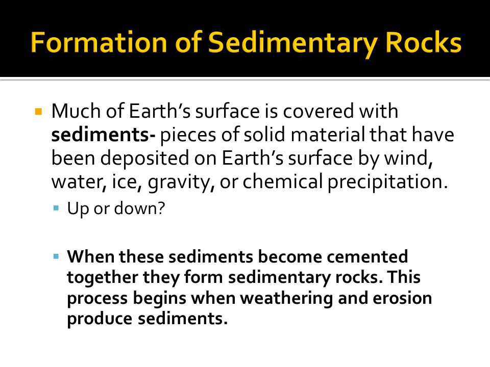  Much of Earth's surface is covered with sediments- pieces of solid material that have been deposited on Earth's surface by wind, water, ice, gravity, or chemical precipitation.
