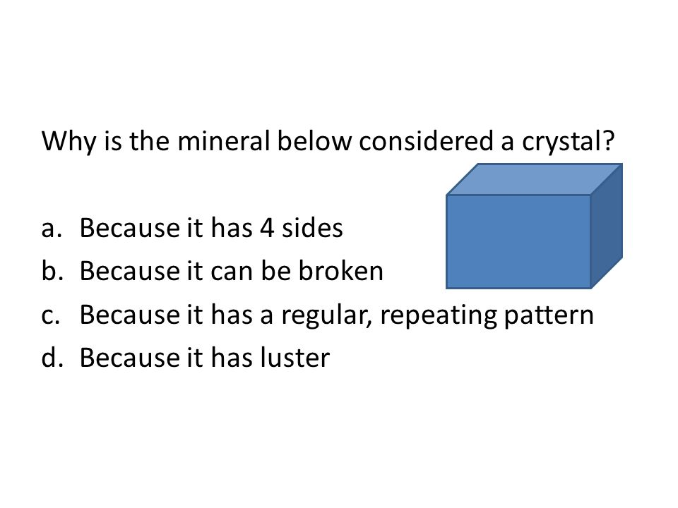 Why is the mineral below considered a crystal? a.Because it has 4 sides b.Because it can be broken c.Because it has a regular, repeating pattern d.Bec